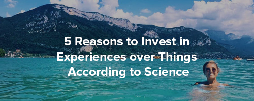 5 Reasons to Invest in Experiences Not Things According to